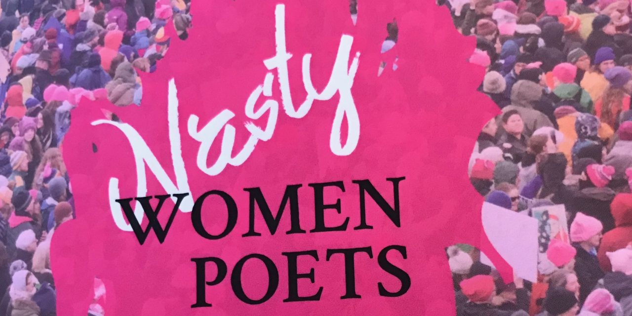 Nasty Women Poets: An Unapologetic Anthology of Subversive Verse, Edited by Grace Bauer & Julie Kane. (Published in 2017)